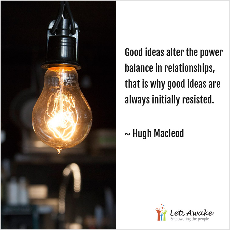 Good ideas alter the power balance in relationships, that is why good ideas are always initially resisted.