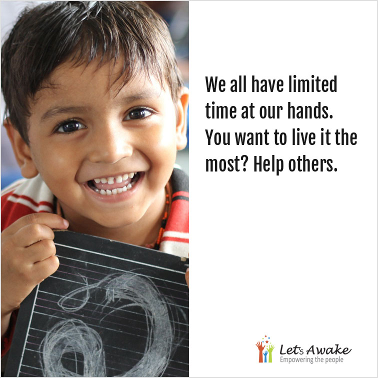 We all have limited time at our hands. You want to live it the most? Help others.